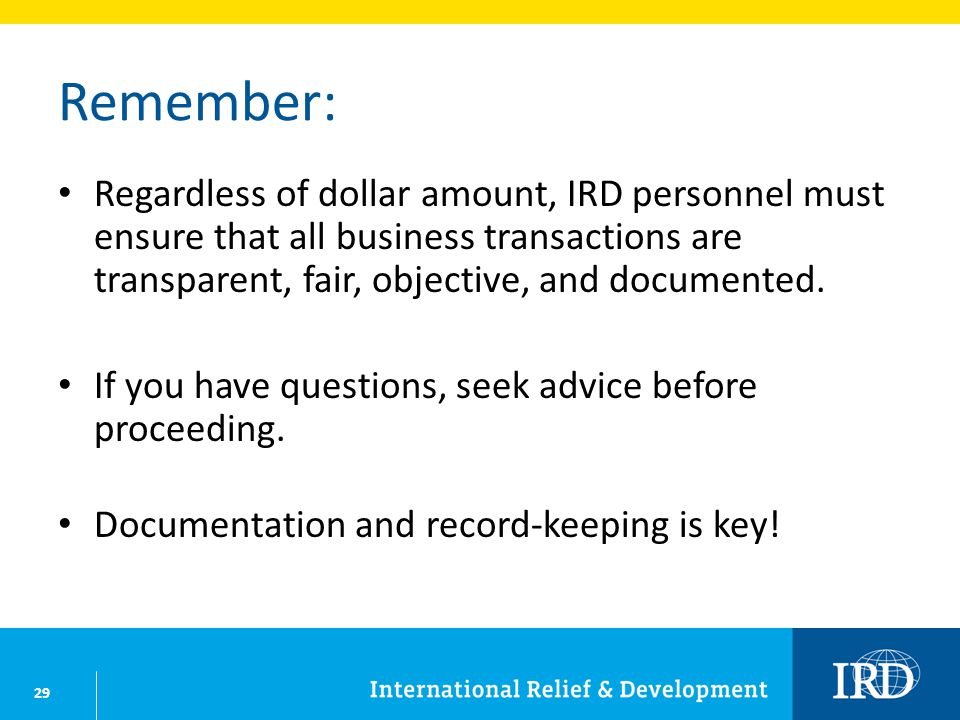 29 Remember: Regardless of dollar amount, IRD personnel must ensure that all business transactions are transparent, fair, objective, and documented.
