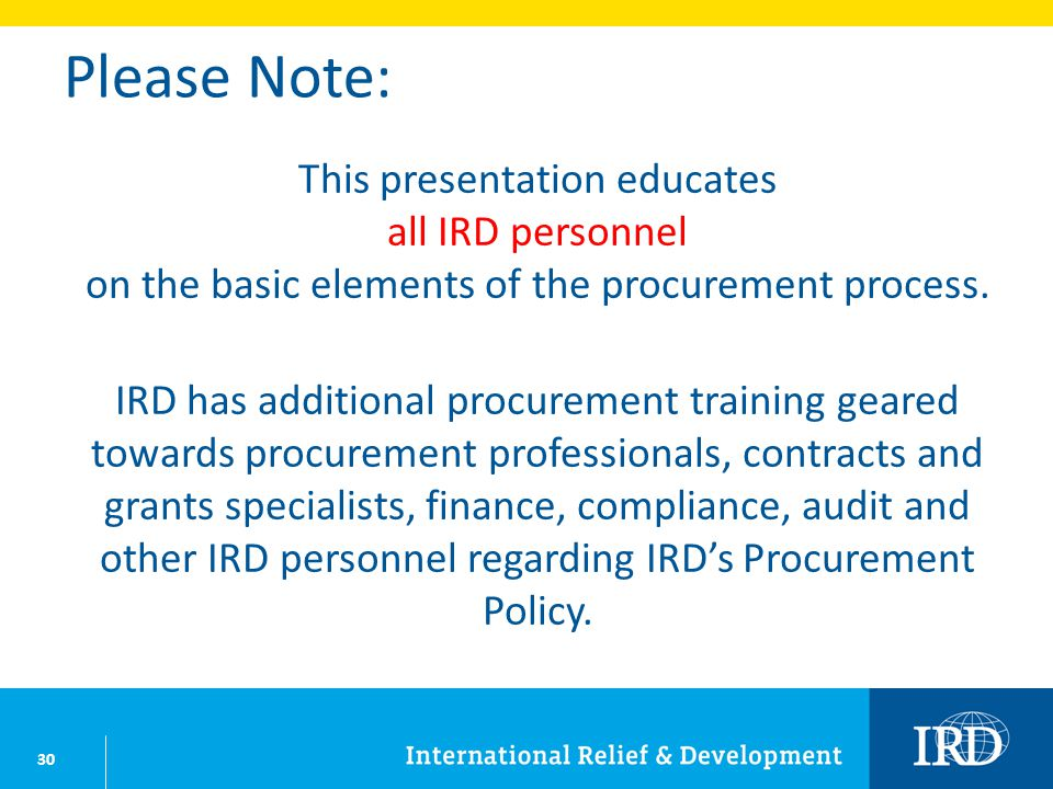 30 Please Note: This presentation educates all IRD personnel on the basic elements of the procurement process. IRD has additional procurement training