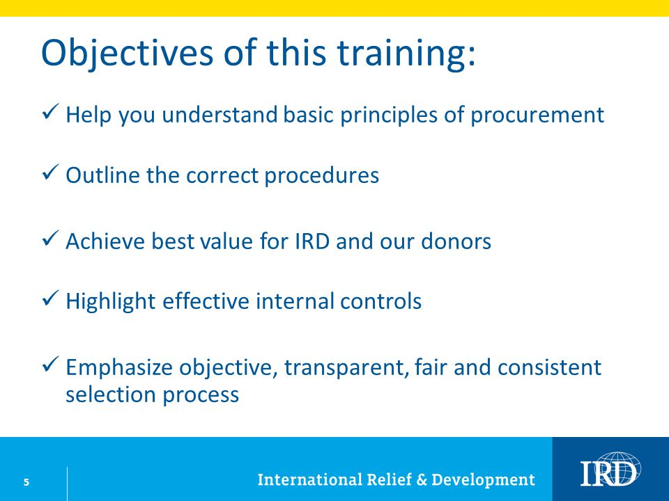 5 Objectives of this training: Help you understand basic principles of procurement Outline the correct procedures Achieve best value for IRD and our d