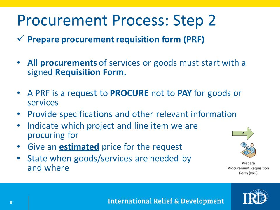 8 Procurement Process: Step 2 Prepare procurement requisition form (PRF) All procurements of services or goods must start with a signed Requisition Form.