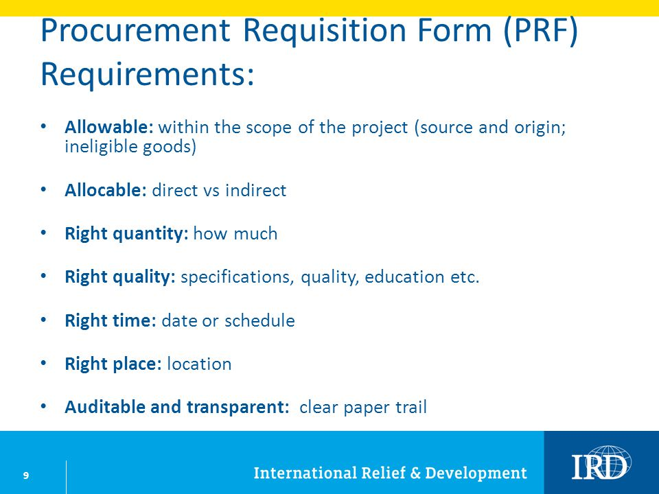 9 Procurement Requisition Form (PRF) Requirements: Allowable: within the scope of the project (source and origin; ineligible goods) Allocable: direct vs indirect Right quantity: how much Right quality: specifications, quality, education etc.