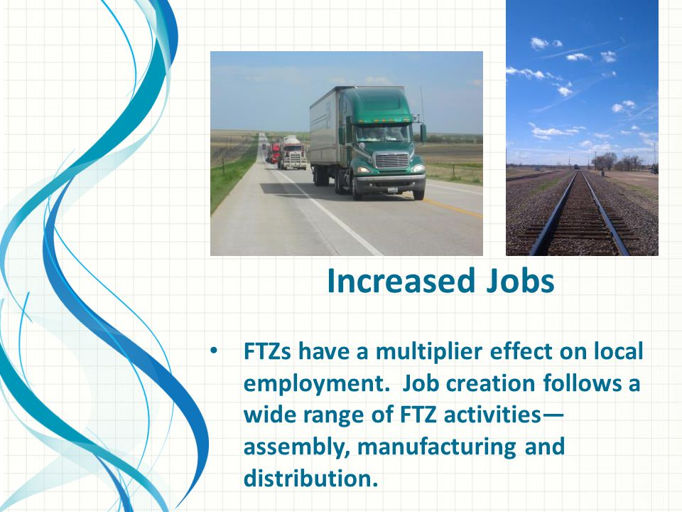 Increased Jobs FTZs have a multiplier effect on local employment.