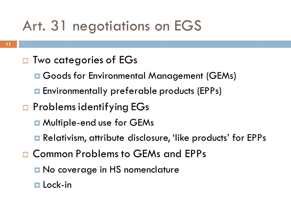 Art. 31 negotiations on EGS 11 Two categories of EGs Goods for Environmental Management (GEMs) Environmentally preferable products (EPPs) Problems ide