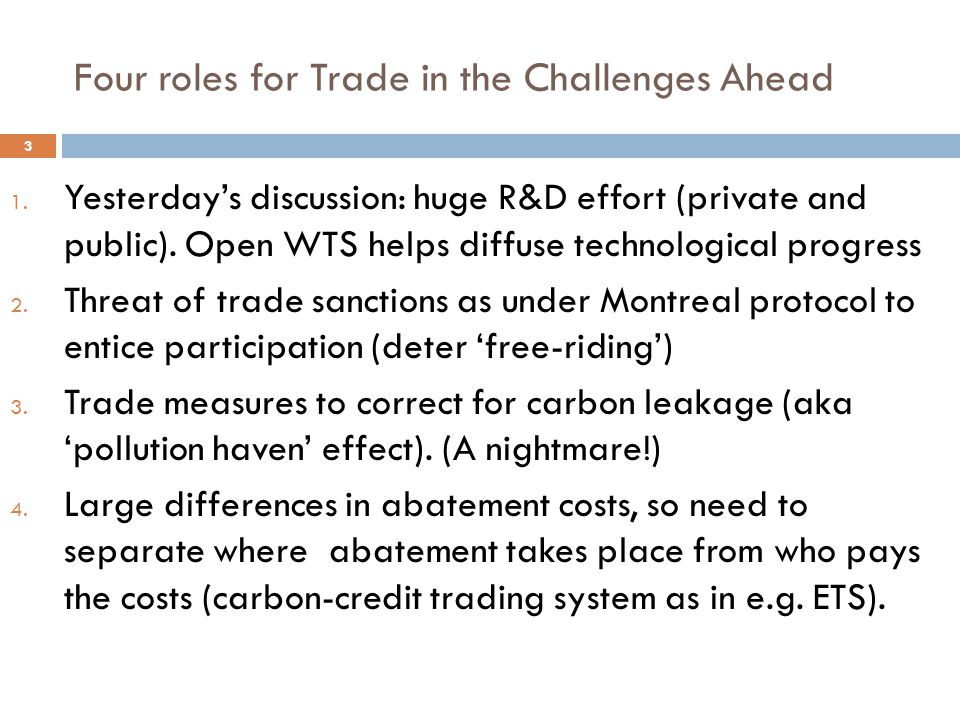Four roles for Trade in the Challenges Ahead 3 1. Yesterdays discussion: huge R&D effort (private and public). Open WTS helps diffuse technological pr