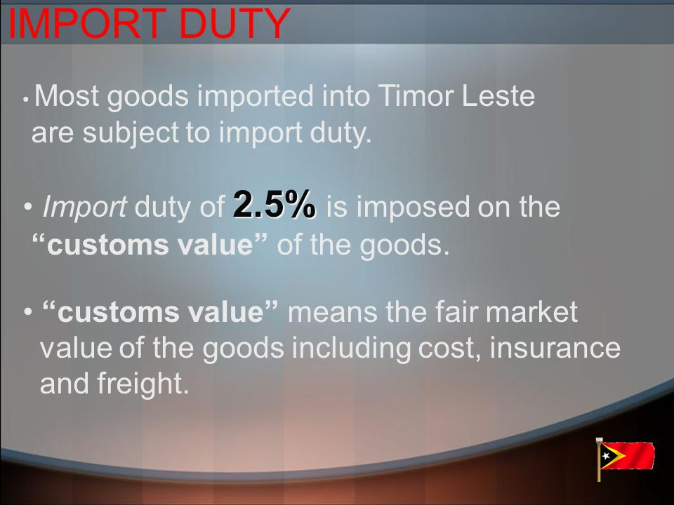 IMPORT DUTY Most goods imported into Timor Leste are subject to import duty.