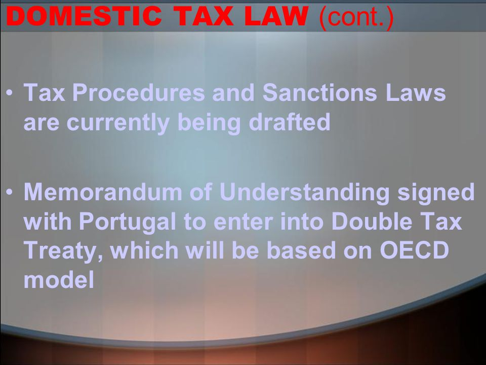 DOMESTIC TAX LAW (cont.) Tax Procedures and Sanctions Laws are currently being drafted Memorandum of Understanding signed with Portugal to enter into Double Tax Treaty, which will be based on OECD model