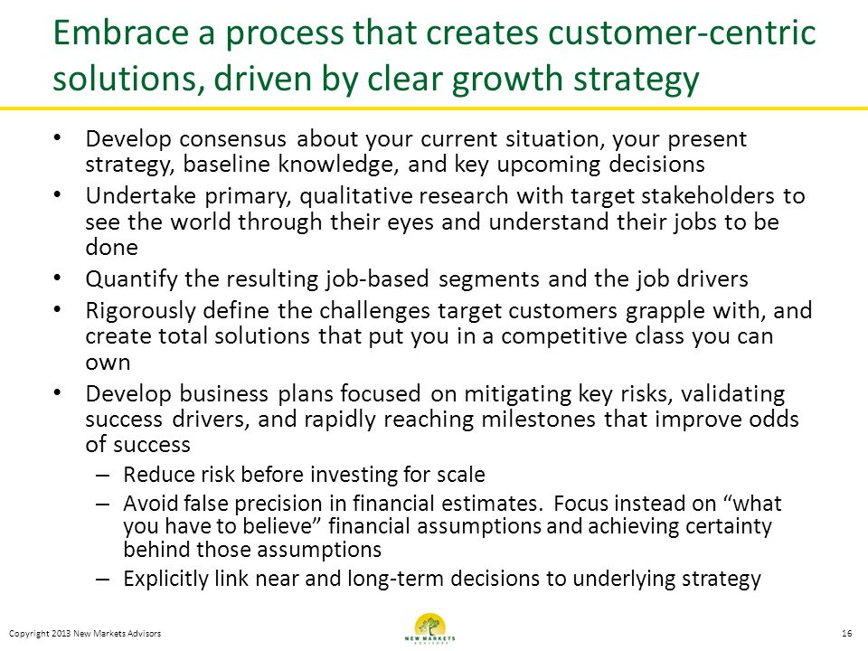 Embrace a process that creates customer-centric solutions, driven by clear growth strategy Develop consensus about your current situation, your present strategy, baseline knowledge, and key upcoming decisions Undertake primary, qualitative research with target stakeholders to see the world through their eyes and understand their jobs to be done Quantify the resulting job-based segments and the job drivers Rigorously define the challenges target customers grapple with, and create total solutions that put you in a competitive class you can own Develop business plans focused on mitigating key risks, validating success drivers, and rapidly reaching milestones that improve odds of success – Reduce risk before investing for scale – Avoid false precision in financial estimates.