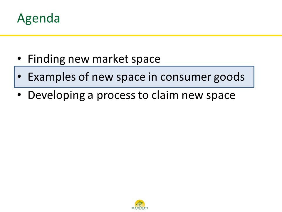 Agenda Finding new market space Examples of new space in consumer goods Developing a process to claim new space