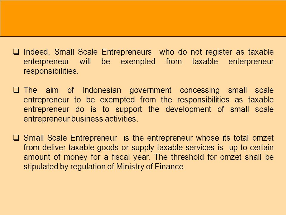 Indeed, Small Scale Entrepreneurs who do not register as taxable enterpreneur will be exempted from taxable enterpreneur responsibilities.