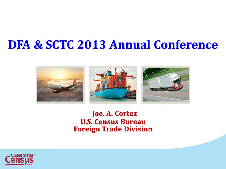 DFA & SCTC 2013 Annual Conference Joe. A. Cortez Joe. A. Cortez U.S. Census Bureau Foreign Trade Division