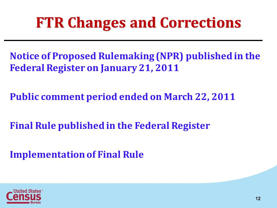 FTR Changes and Corrections Notice of Proposed Rulemaking (NPR) published in the Federal Register on January 21, 2011 Public comment period ended on March 22, 2011 Final Rule published in the Federal Register Implementation of Final Rule 12