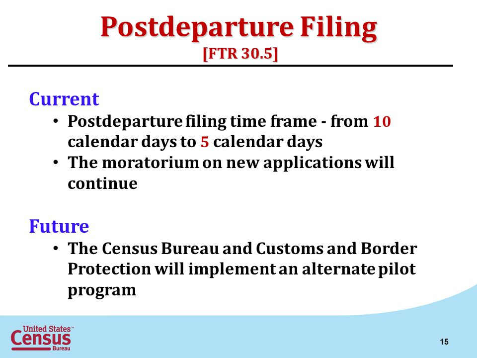 Postdeparture Filing [FTR 30.5] Current Postdeparture filing time frame - from 10 calendar days to 5 calendar days The moratorium on new applications will continue Future The Census Bureau and Customs and Border Protection will implement an alternate pilot program 15