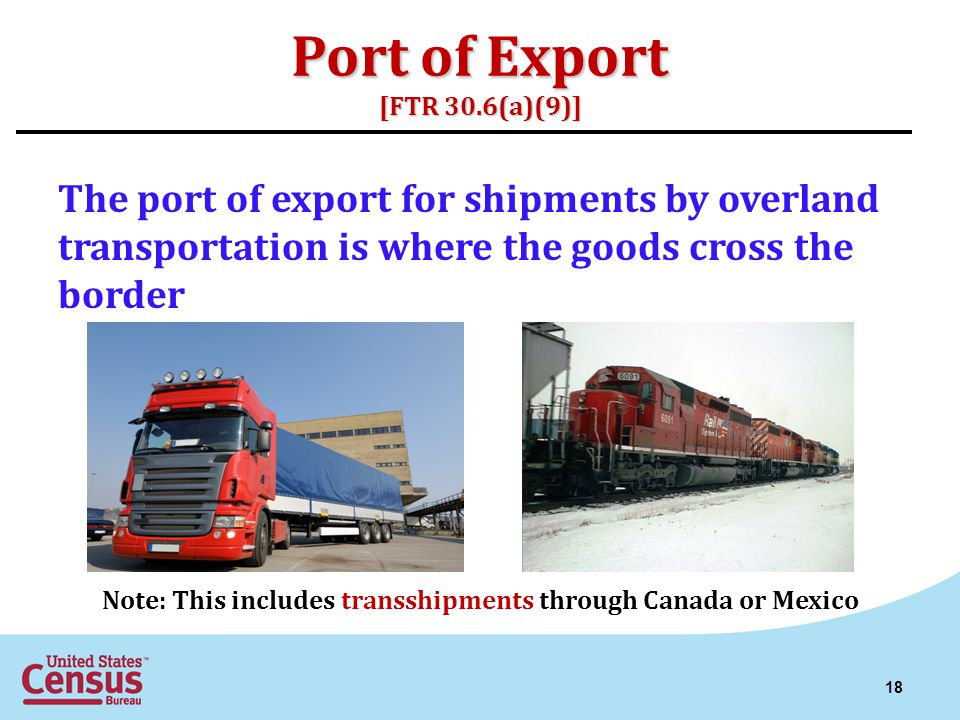 Port of Export [FTR 30.6(a)(9)] The port of export for shipments by overland transportation is where the goods cross the border Note: This includes tr
