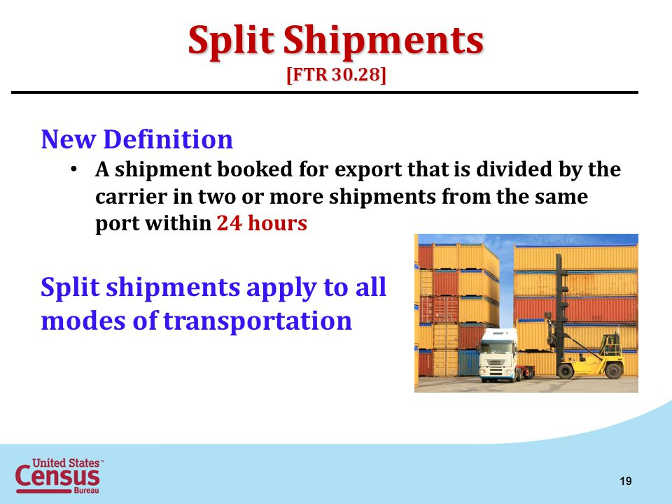 Split Shipments [FTR 30.28] New Definition A shipment booked for export that is divided by the carrier in two or more shipments from the same port within 24 hours Split shipments apply to all modes of transportation 19