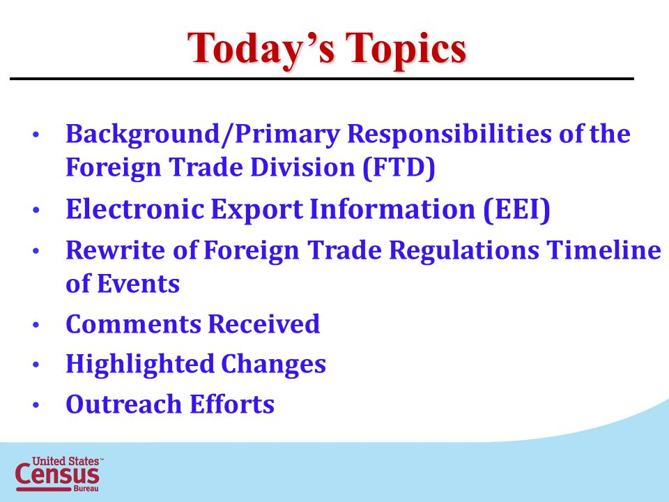Todays Topics Background/Primary Responsibilities of the Foreign Trade Division (FTD) Electronic Export Information (EEI) Rewrite of Foreign Trade Reg