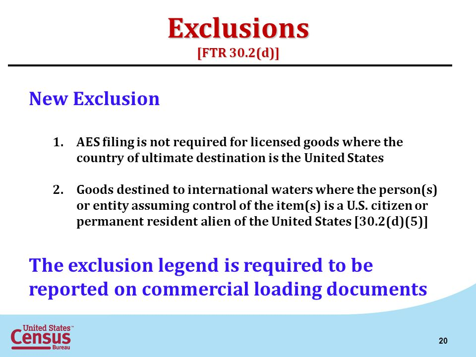 Exclusions [FTR 30.2(d)] New Exclusion 1.AES filing is not required for licensed goods where the country of ultimate destination is the United States