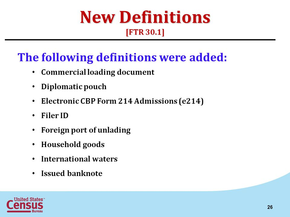 New Definitions [FTR 30.1] The following definitions were added: Commercial loading document Diplomatic pouch Electronic CBP Form 214 Admissions (e214) Filer ID Foreign port of unlading Household goods International waters Issued banknote 26
