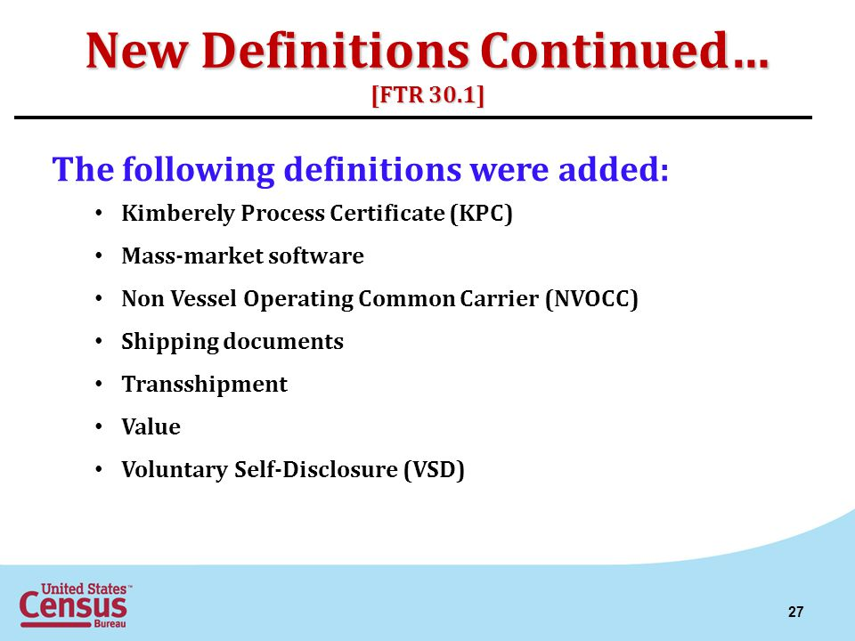 New Definitions Continued… [FTR 30.1] The following definitions were added: Kimberely Process Certificate (KPC) Mass-market software Non Vessel Operat