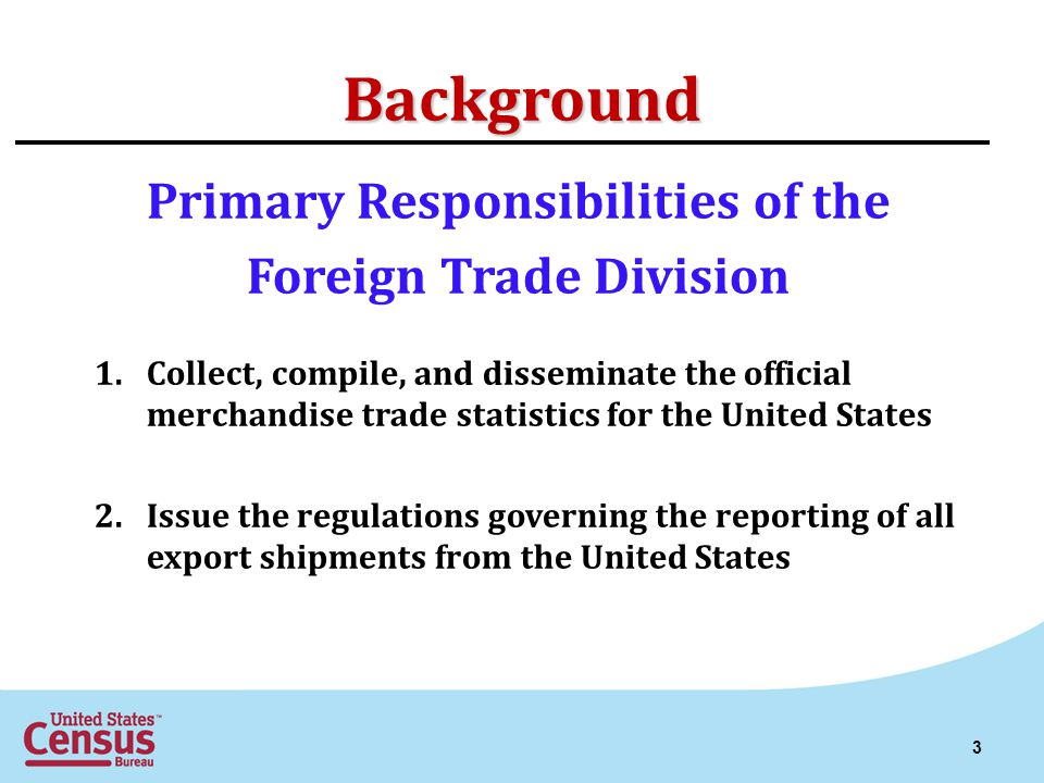 Background Primary Responsibilities of the Foreign Trade Division 1.Collect, compile, and disseminate the official merchandise trade statistics for the United States 2.Issue the regulations governing the reporting of all export shipments from the United States 3