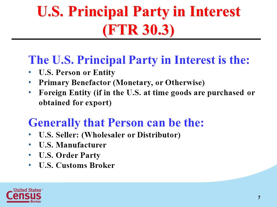U.S. Principal Party in Interest (FTR 30.3) The U.S. Principal Party in Interest is the: U.S. Person or Entity Primary Benefactor (Monetary, or Otherw