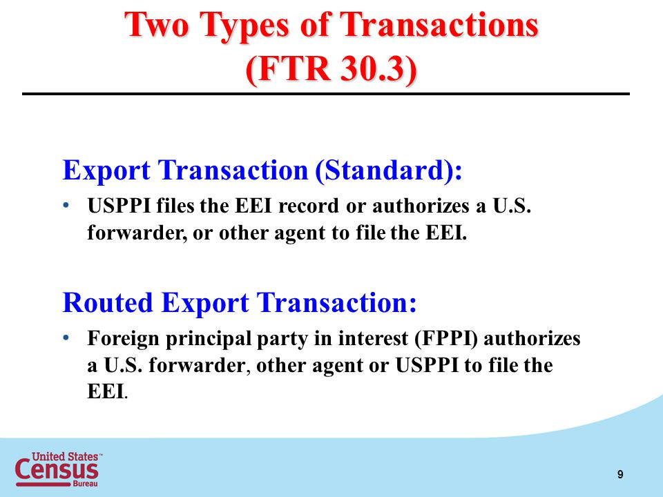 Two Types of Transactions (FTR 30.3) Export Transaction (Standard): USPPI files the EEI record or authorizes a U.S. forwarder, or other agent to file
