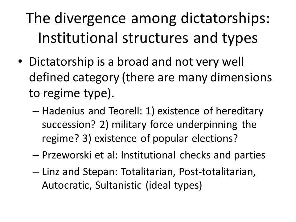 The divergence among dictatorships: Institutional structures and types Dictatorship is a broad and not very well defined category (there are many dimensions to regime type).