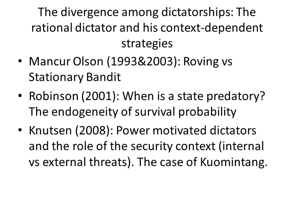 The divergence among dictatorships: The rational dictator and his context-dependent strategies Mancur Olson (1993&2003): Roving vs Stationary Bandit Robinson (2001): When is a state predatory.