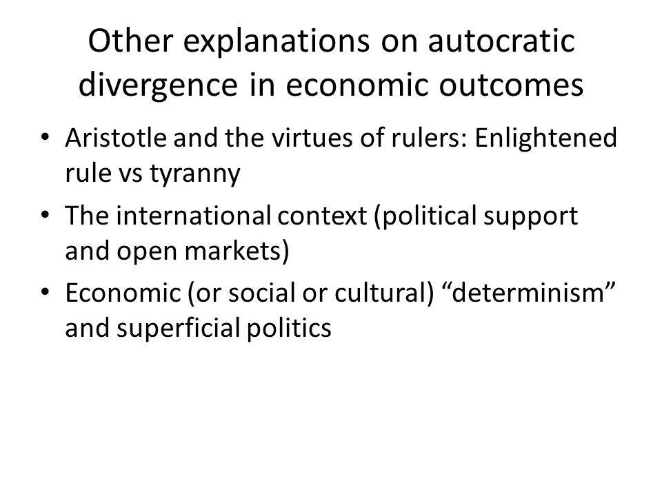 Other explanations on autocratic divergence in economic outcomes Aristotle and the virtues of rulers: Enlightened rule vs tyranny The international context (political support and open markets) Economic (or social or cultural) determinism and superficial politics