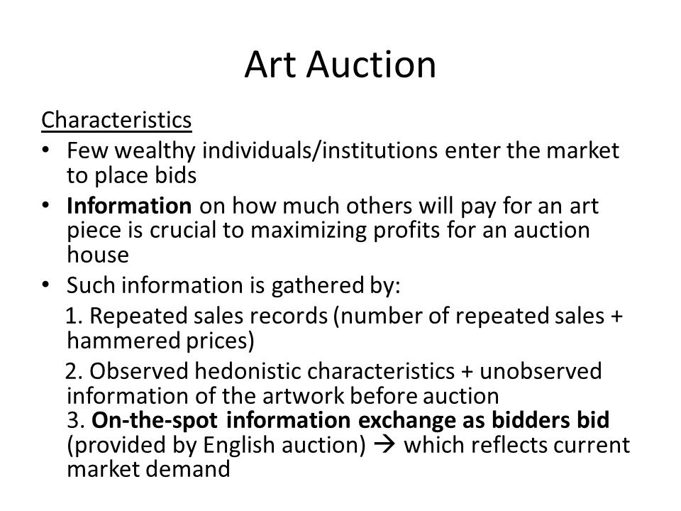 Art Auction Characteristics Few wealthy individuals/institutions enter the market to place bids Information on how much others will pay for an art piece is crucial to maximizing profits for an auction house Such information is gathered by: 1.
