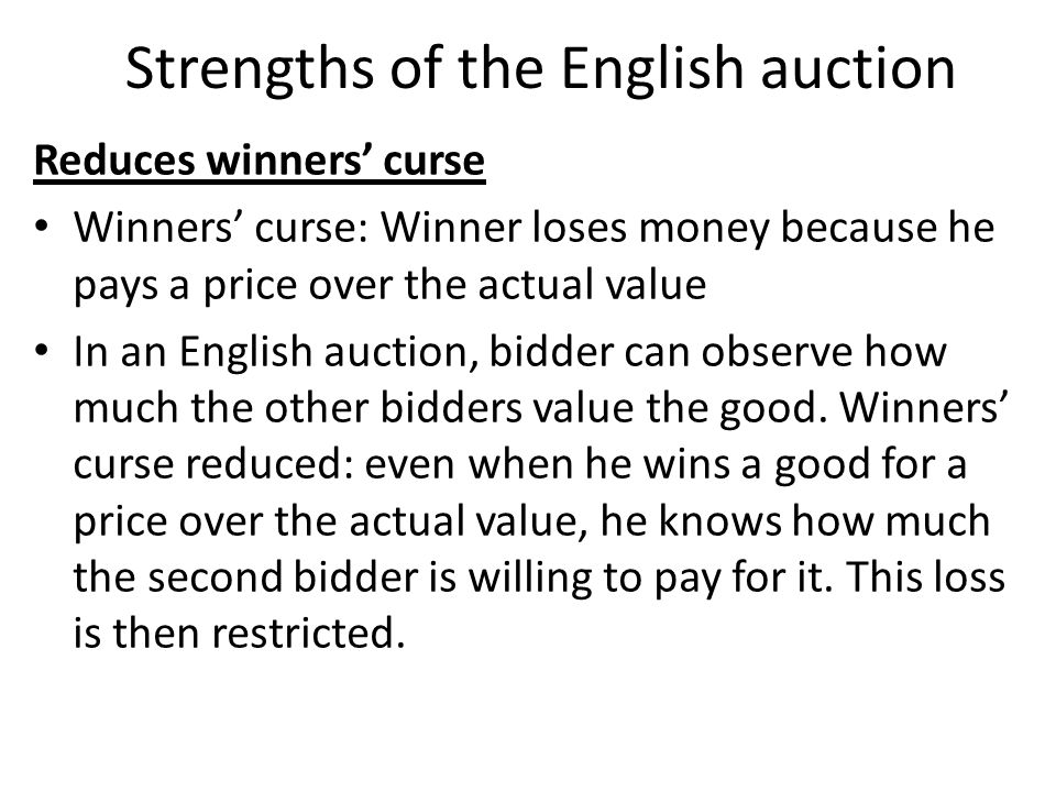 Reduces winners curse Winners curse: Winner loses money because he pays a price over the actual value In an English auction, bidder can observe how much the other bidders value the good.