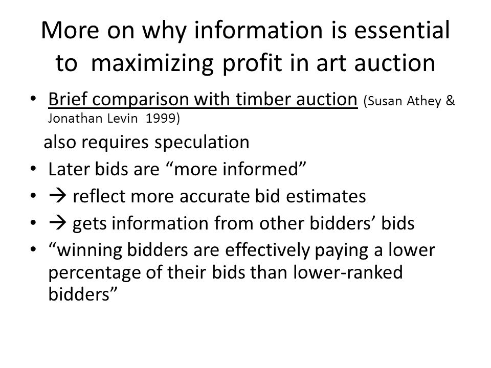 More on why information is essential to maximizing profit in art auction Brief comparison with timber auction (Susan Athey & Jonathan Levin 1999) also requires speculation Later bids are more informed reflect more accurate bid estimates gets information from other bidders bids winning bidders are effectively paying a lower percentage of their bids than lower-ranked bidders