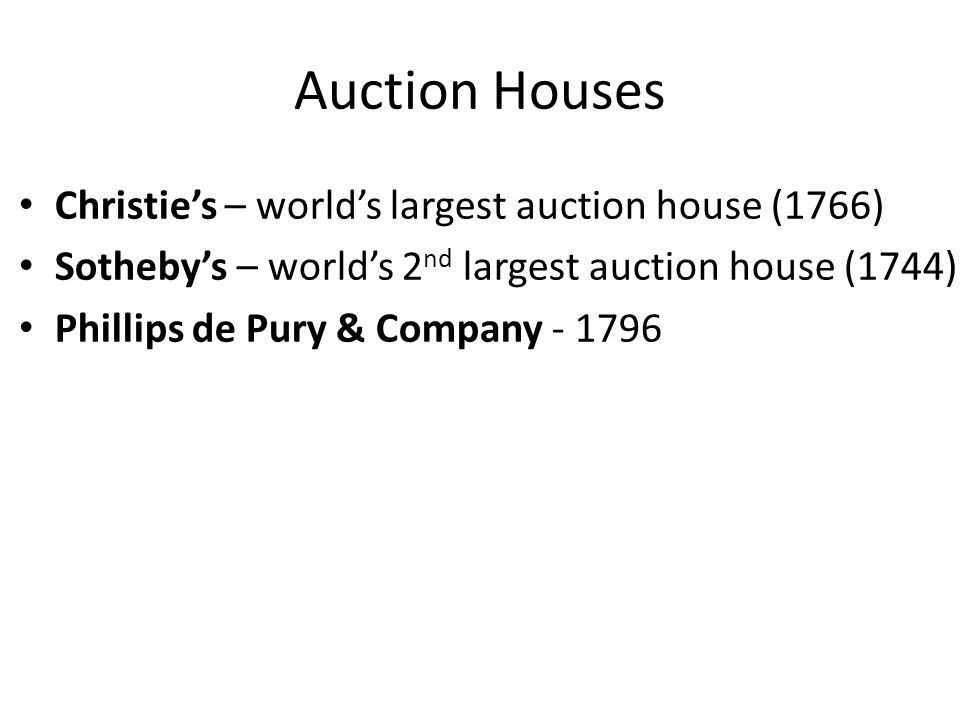 Auction Houses Christies – worlds largest auction house (1766) Sothebys – worlds 2 nd largest auction house (1744) Phillips de Pury & Company - 1796