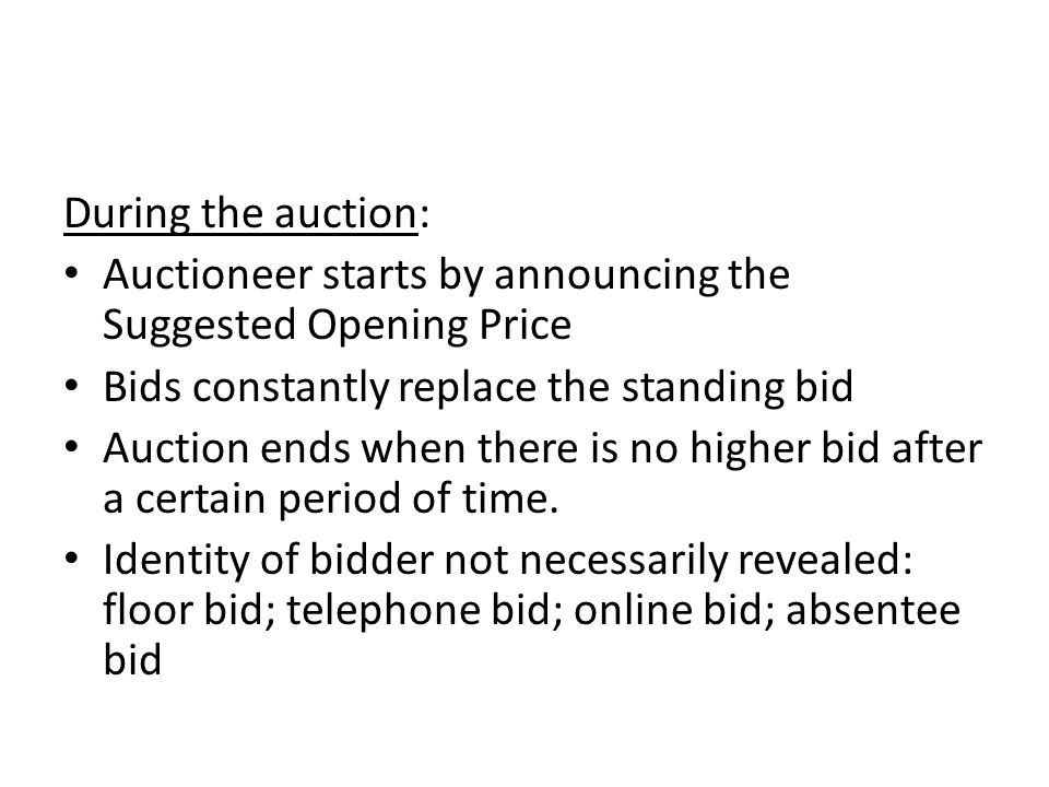 During the auction: Auctioneer starts by announcing the Suggested Opening Price Bids constantly replace the standing bid Auction ends when there is no higher bid after a certain period of time.