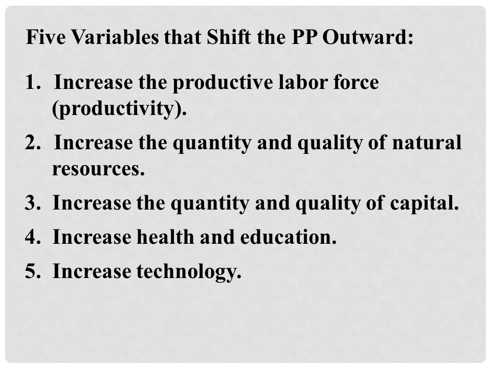 Five Variables that Shift the PP Outward: 1.Increase the productive labor force (productivity).