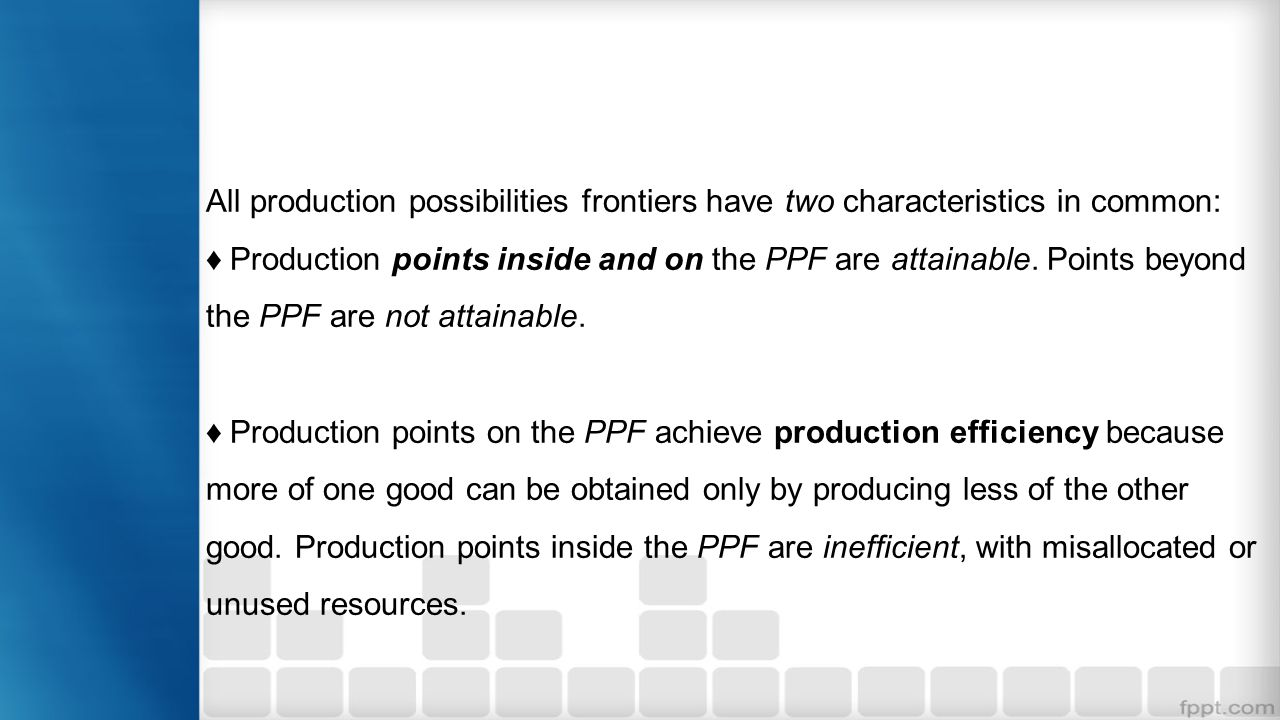 All production possibilities frontiers have two characteristics in common: Production points inside and on the PPF are attainable. Points beyond the P