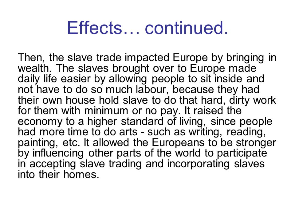 Problems with slave trade Many Europeans often caught sicknesses from going to Africa, on the ships sickness was often spread because the slaves were put in to compact spaces and there was little room to use the restroom or bathe, many slaves choose to be taken in to slavery to work for money and leave but ended up staying permanently working for a master or mistress and not getting paid or able to return home, many tribes had rebellions against slave trade areas and Europeans participating in it, many chiefs traded their own people and tribes traded other tribes - how deceptive -, and of course your basic problems: poor health, hygiene, disease.