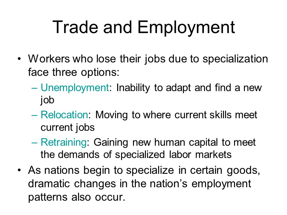 Trade and Employment Workers who lose their jobs due to specialization face three options: –Unemployment: Inability to adapt and find a new job –Relocation: Moving to where current skills meet current jobs –Retraining: Gaining new human capital to meet the demands of specialized labor markets As nations begin to specialize in certain goods, dramatic changes in the nations employment patterns also occur.