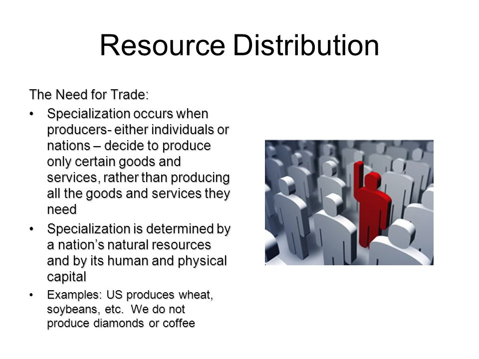Resource Distribution The Need for Trade: Specialization occurs when producers- either individuals or nations – decide to produce only certain goods and services, rather than producing all the goods and services they needSpecialization occurs when producers- either individuals or nations – decide to produce only certain goods and services, rather than producing all the goods and services they need Specialization is determined by a nations natural resources and by its human and physical capitalSpecialization is determined by a nations natural resources and by its human and physical capital Examples: US produces wheat, soybeans, etc.