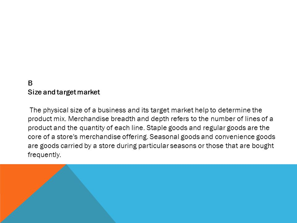 B Size and target market The physical size of a business and its target market help to determine the product mix.