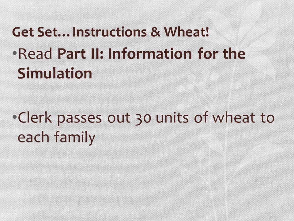 Get Set…Instructions & Wheat! Read Part II: Information for the Simulation Clerk passes out 30 units of wheat to each family