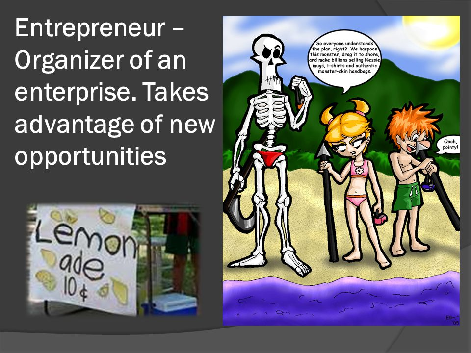 Entrepreneur – Organizer of an enterprise. Takes advantage of new opportunities