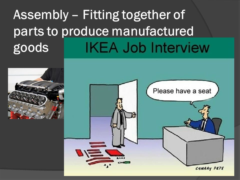 Assembly – Fitting together of parts to produce manufactured goods