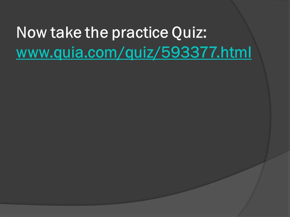 Now take the practice Quiz: www.quia.com/quiz/593377.html www.quia.com/quiz/593377.html