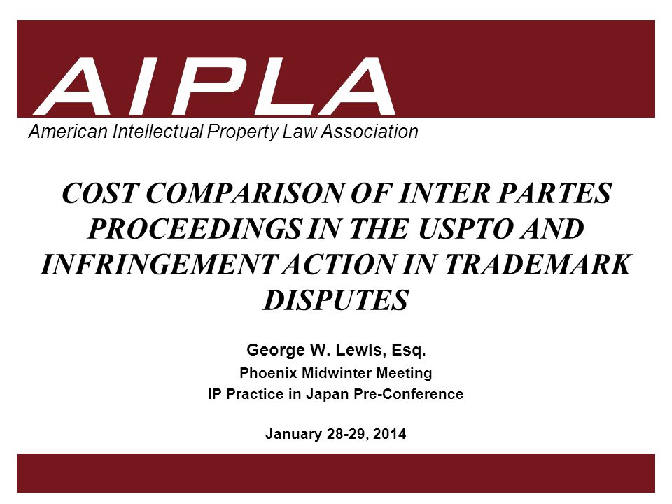 1 1 AIPLA Firm Logo American Intellectual Property Law Association COST COMPARISON OF INTER PARTES PROCEEDINGS IN THE USPTO AND INFRINGEMENT ACTION IN TRADEMARK DISPUTES George W.