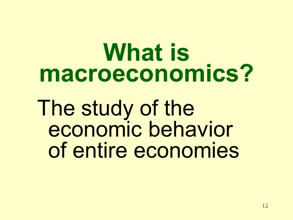 12 What is macroeconomics The study of the economic behavior of entire economies