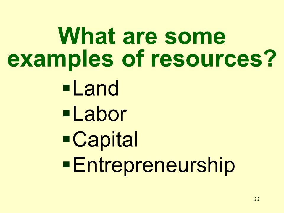 22 What are some examples of resources Land Labor Capital Entrepreneurship