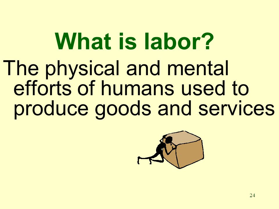 24 What is labor The physical and mental efforts of humans used to produce goods and services