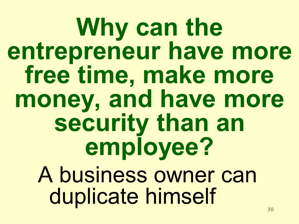 30 Why can the entrepreneur have more free time, make more money, and have more security than an employee.