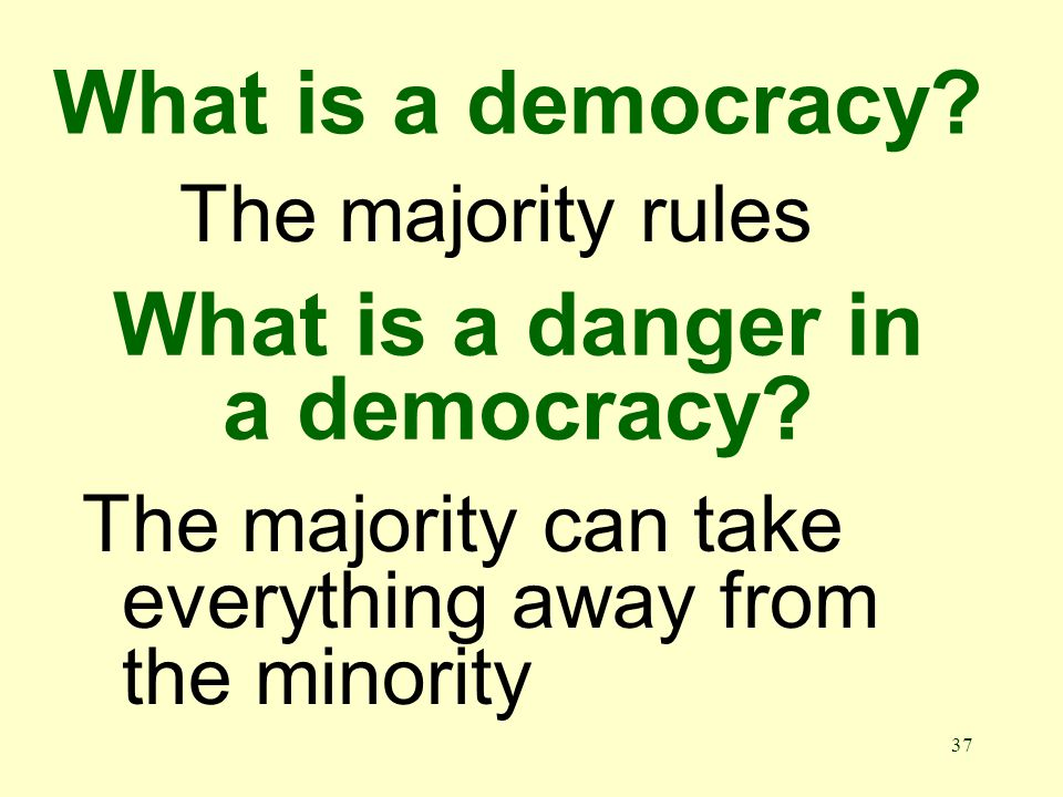 37 What is a democracy. The majority rules What is a danger in a democracy.