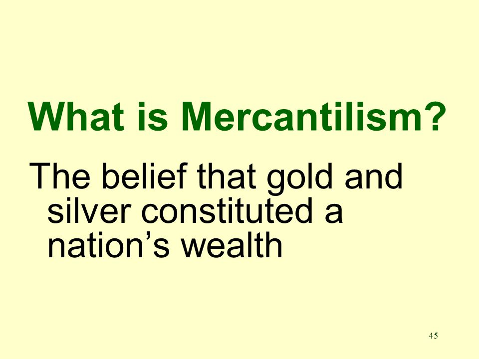 45 What is Mercantilism The belief that gold and silver constituted a nations wealth